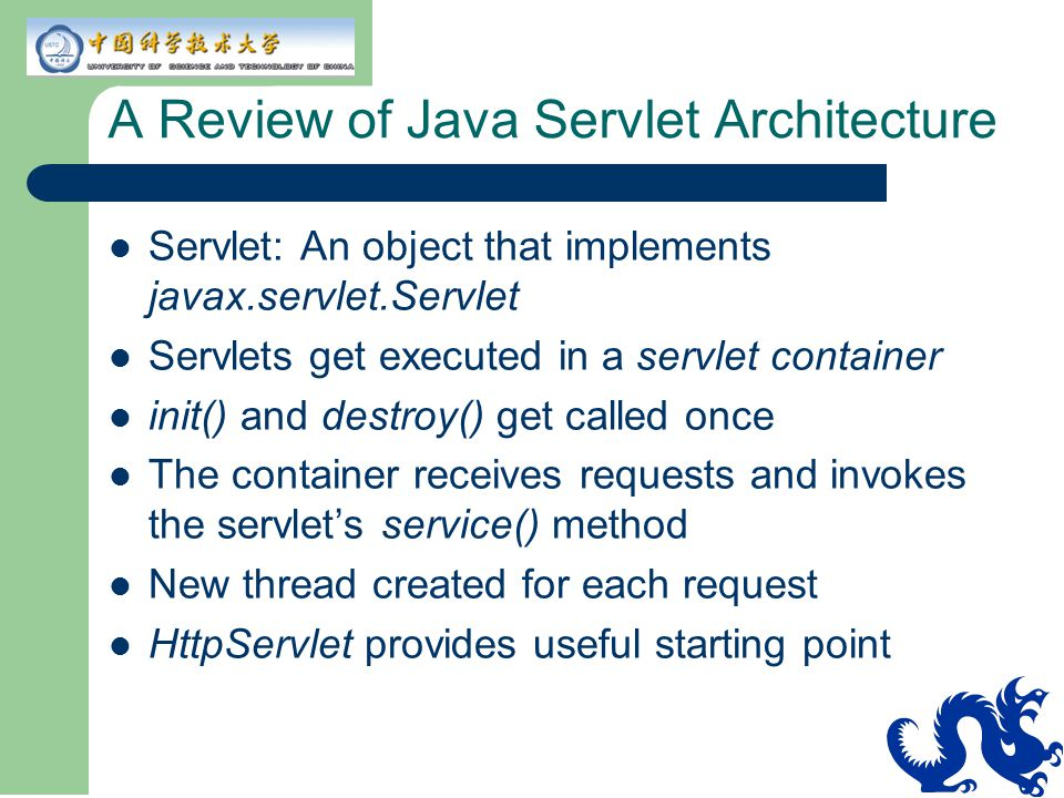 A Review of Java Servlet Architecture Servlet: An object that implements javax.servlet.Servlet Servlets get executed in a servlet container init() and destroy() get called once The container receives requests and invokes the servlet's service() method New thread created for each request HttpServlet provides useful starting point