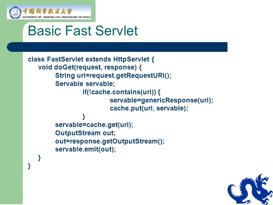 Basic Fast Servlet class FastServlet extends HttpServlet { void doGet(request, response) { String uri=request.getRequestURI(); Servable servable; if(!cache.contains(uri)) { servable=genericResponse(uri); cache.put(uri, servable); } servable=cache.get(uri); OutputStream out; out=response.getOutputStream(); servable.emit(out); }