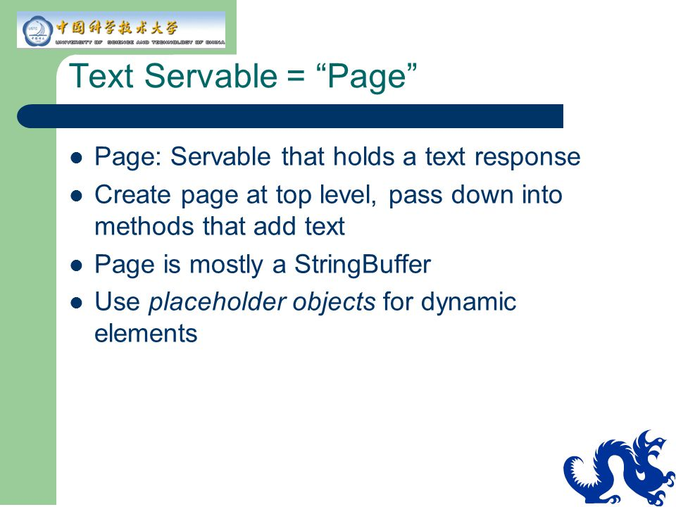 Text Servable = Page Page: Servable that holds a text response Create page at top level, pass down into methods that add text Page is mostly a StringBuffer Use placeholder objects for dynamic elements