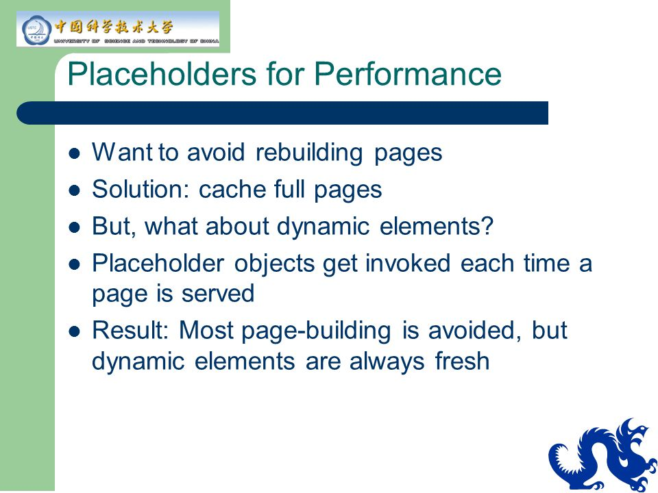 Placeholders for Performance Want to avoid rebuilding pages Solution: cache full pages But, what about dynamic elements.