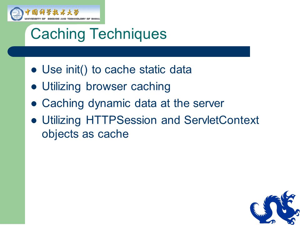 Caching Techniques Use init() to cache static data Utilizing browser caching Caching dynamic data at the server Utilizing HTTPSession and ServletContext objects as cache