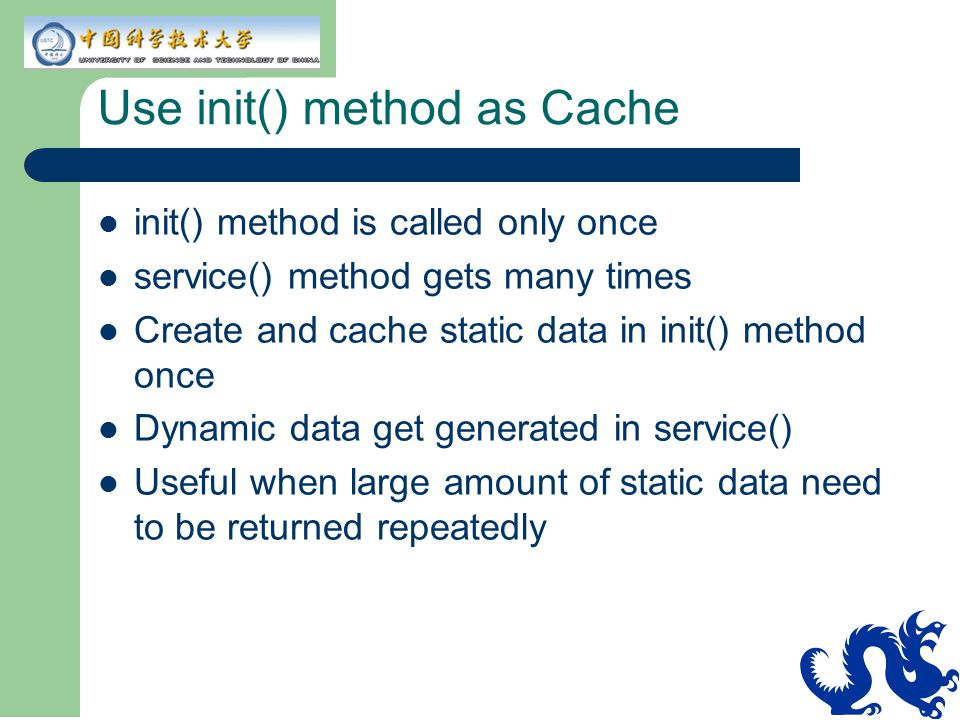 Use init() method as Cache init() method is called only once service() method gets many times Create and cache static data in init() method once Dynamic data get generated in service() Useful when large amount of static data need to be returned repeatedly