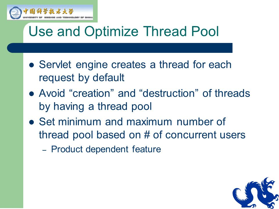 Use and Optimize Thread Pool Servlet engine creates a thread for each request by default Avoid creation and destruction of threads by having a thread pool Set minimum and maximum number of thread pool based on # of concurrent users – Product dependent feature