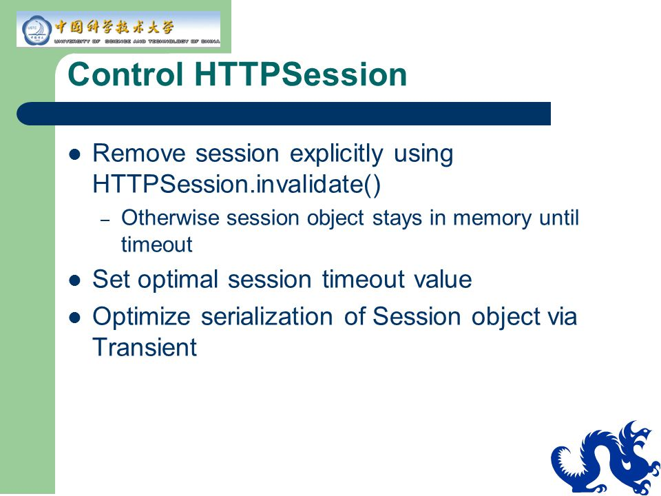 Control HTTPSession Remove session explicitly using HTTPSession.invalidate() – Otherwise session object stays in memory until timeout Set optimal session timeout value Optimize serialization of Session object via Transient