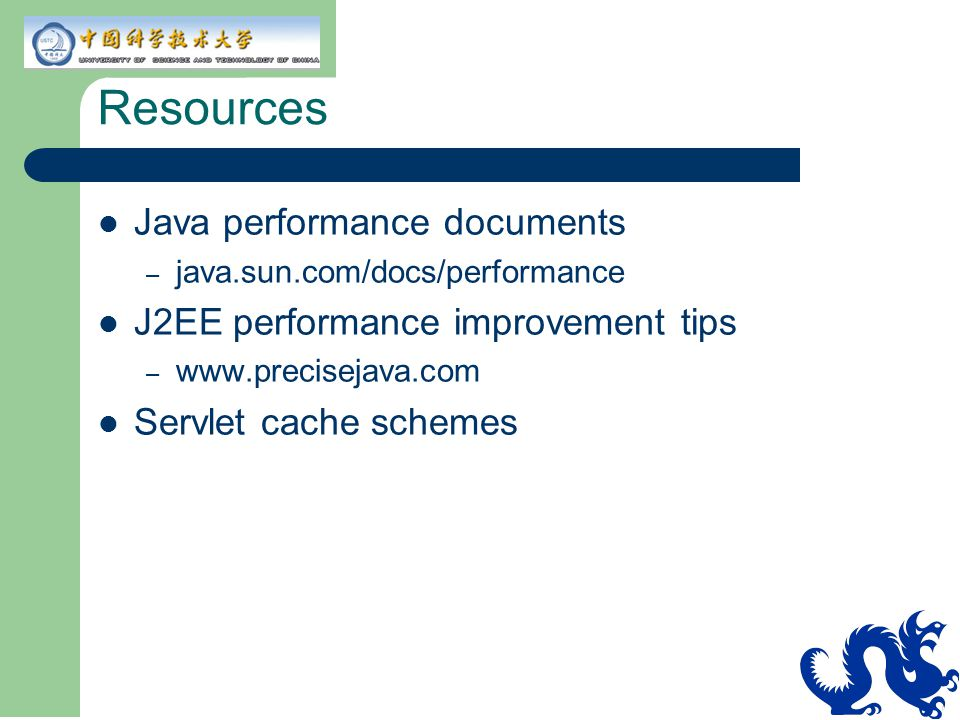 Resources Java performance documents – java.sun.com/docs/performance J2EE performance improvement tips – www.precisejava.com Servlet cache schemes