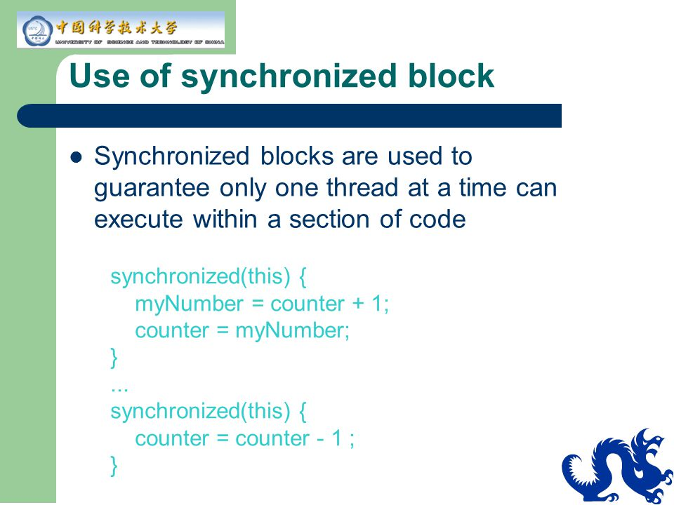 Use of synchronized block Synchronized blocks are used to guarantee only one thread at a time can execute within a section of code synchronized(this) { myNumber = counter + 1; counter = myNumber; }...