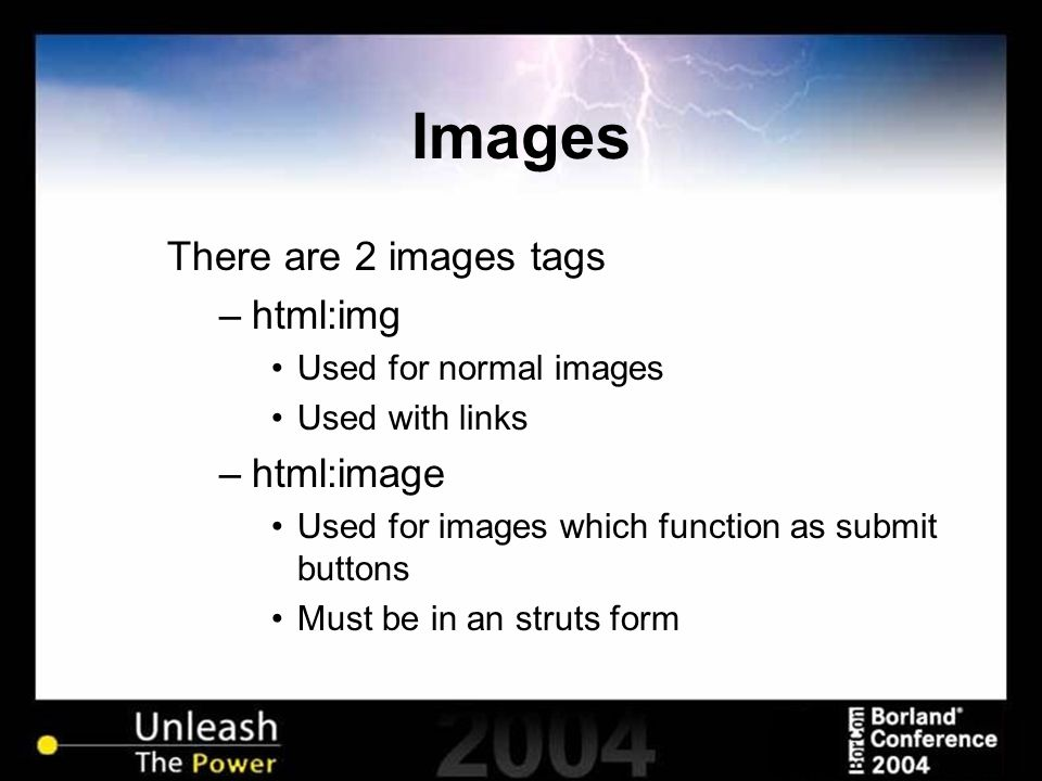 Images There are 2 images tags –html:img Used for normal images Used with links –html:image Used for images which function as submit buttons Must be i