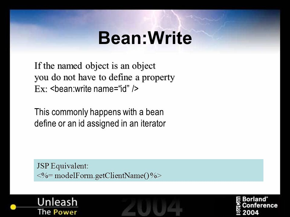 Bean:Write JSP Equivalent: If the named object is an object you do not have to define a property Ex: Ex: This commonly happens with a bean define or a