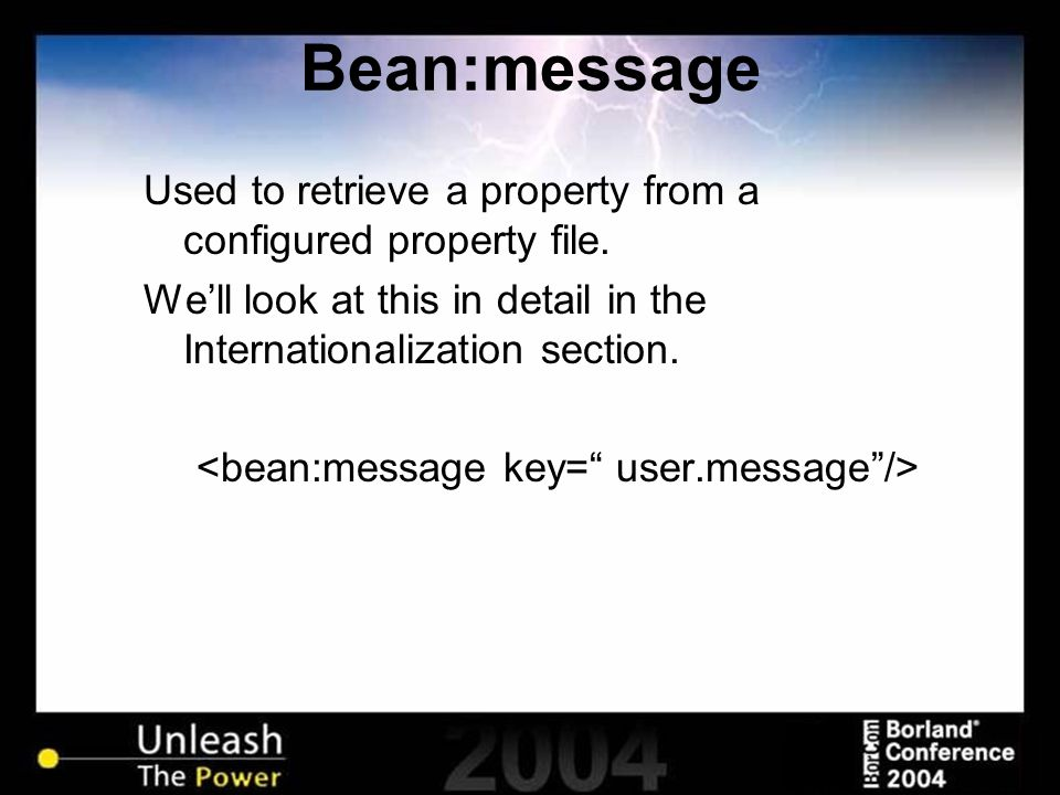 Bean:message Used to retrieve a property from a configured property file. We'll look at this in detail in the Internationalization section.