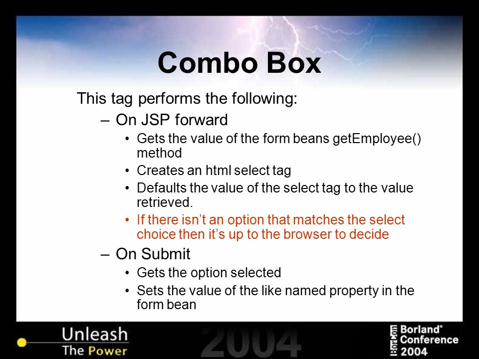 Combo Box This tag performs the following: –On JSP forward Gets the value of the form beans getEmployee() method Creates an html select tag Defaults t