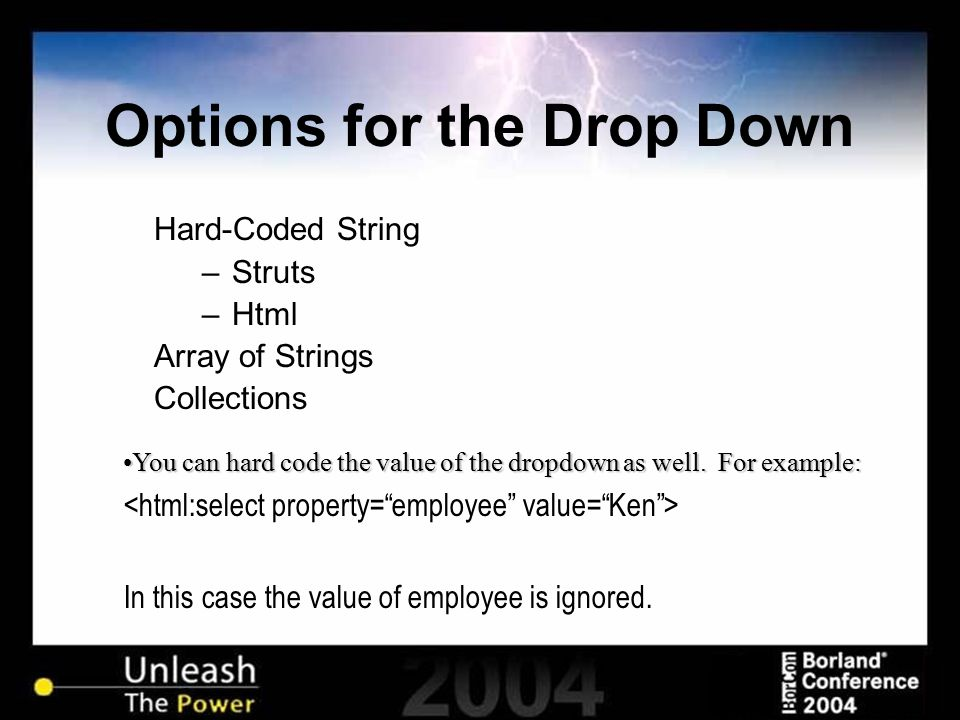 Options for the Drop Down Hard-Coded String –Struts –Html Array of Strings Collections You can hard code the value of the dropdown as well. For exampl