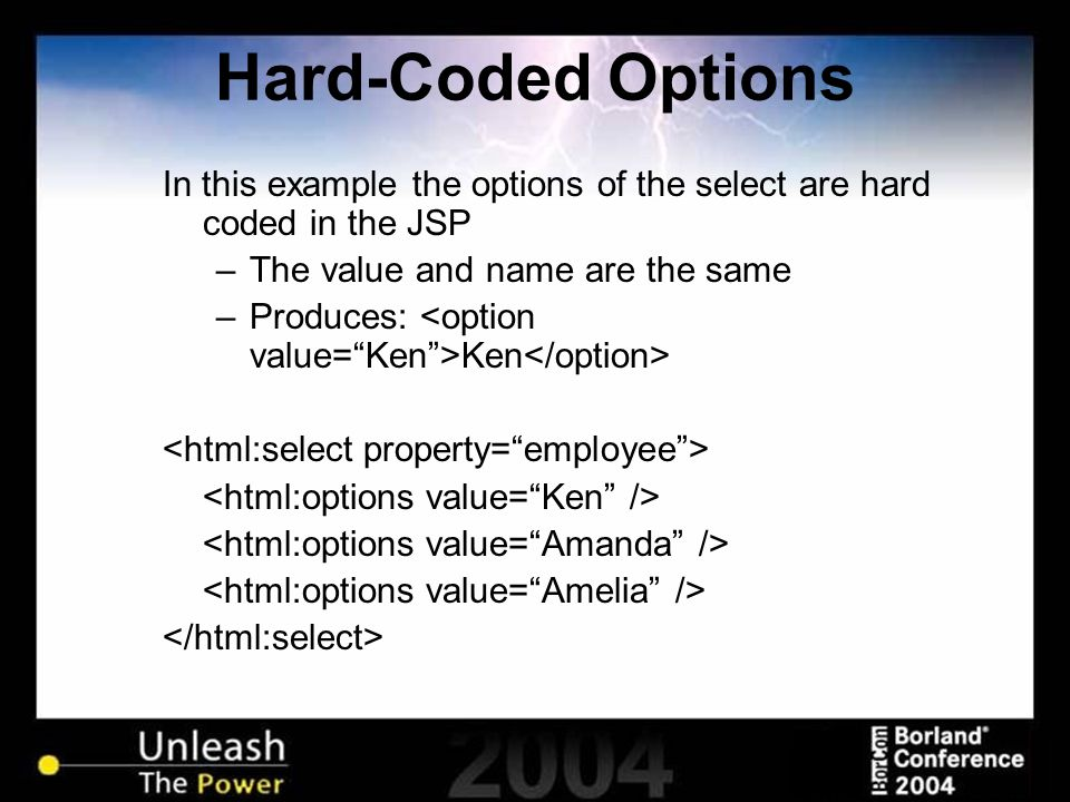 Hard-Coded Options In this example the options of the select are hard coded in the JSP –The value and name are the same –Produces: Ken