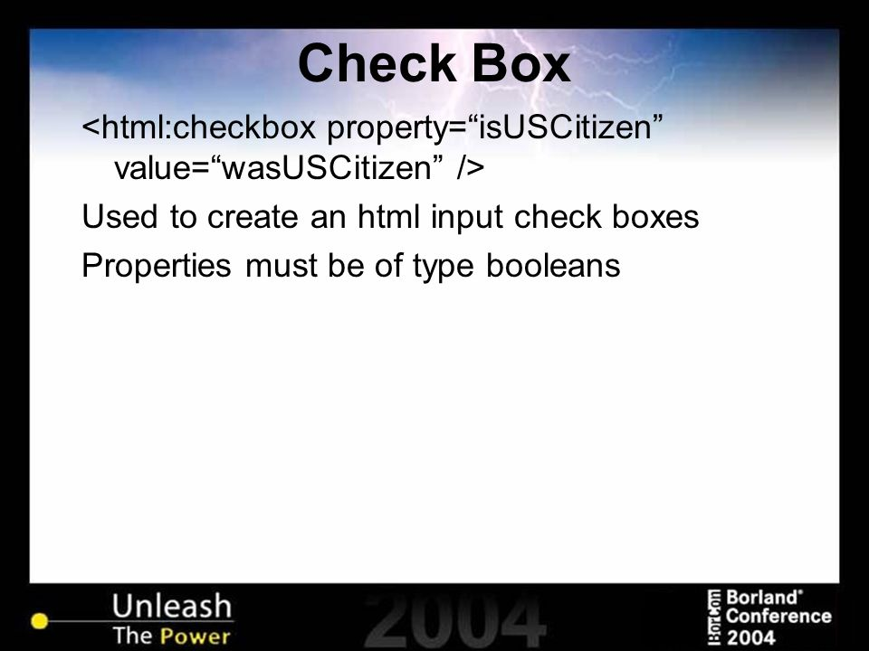 Check Box Used to create an html input check boxes Properties must be of type booleans