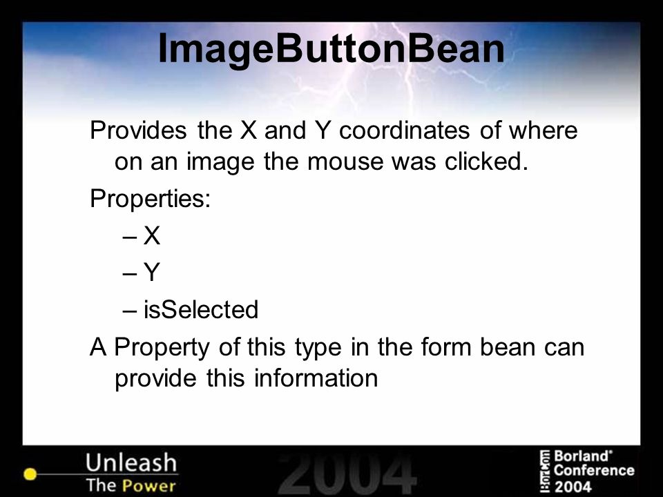 ImageButtonBean Provides the X and Y coordinates of where on an image the mouse was clicked. Properties: –X –Y –isSelected A Property of this type in