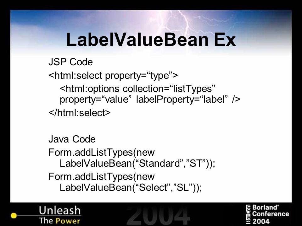 LabelValueBean Ex JSP Code Java Code Form.addListTypes(new LabelValueBean( Standard , ST )); Form.addListTypes(new LabelValueBean( Select , SL ));