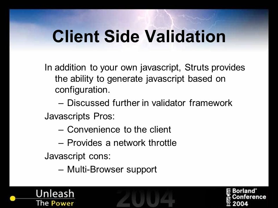 Client Side Validation In addition to your own javascript, Struts provides the ability to generate javascript based on configuration. –Discussed furth