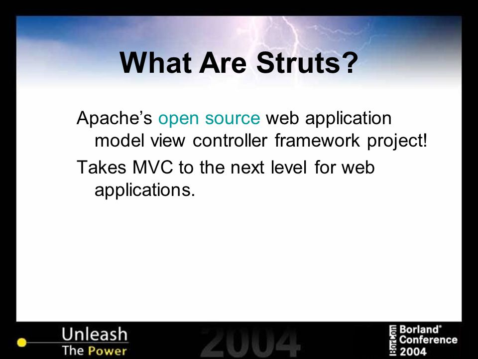 What Are Struts? Apache's open source web application model view controller framework project! Takes MVC to the next level for web applications.