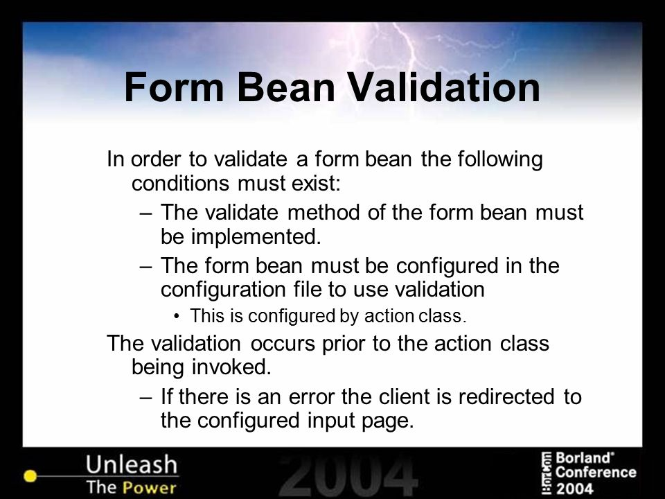 Form Bean Validation In order to validate a form bean the following conditions must exist: –The validate method of the form bean must be implemented.