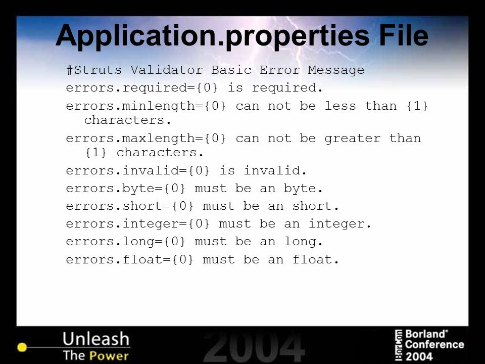 Application.properties File #Struts Validator Basic Error Message errors.required={0} is required. errors.minlength={0} can not be less than {1} chara