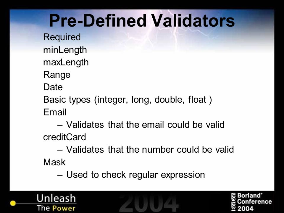Required minLength maxLength Range Date Basic types (integer, long, double, float ) Email –Validates that the email could be valid creditCard –Validat