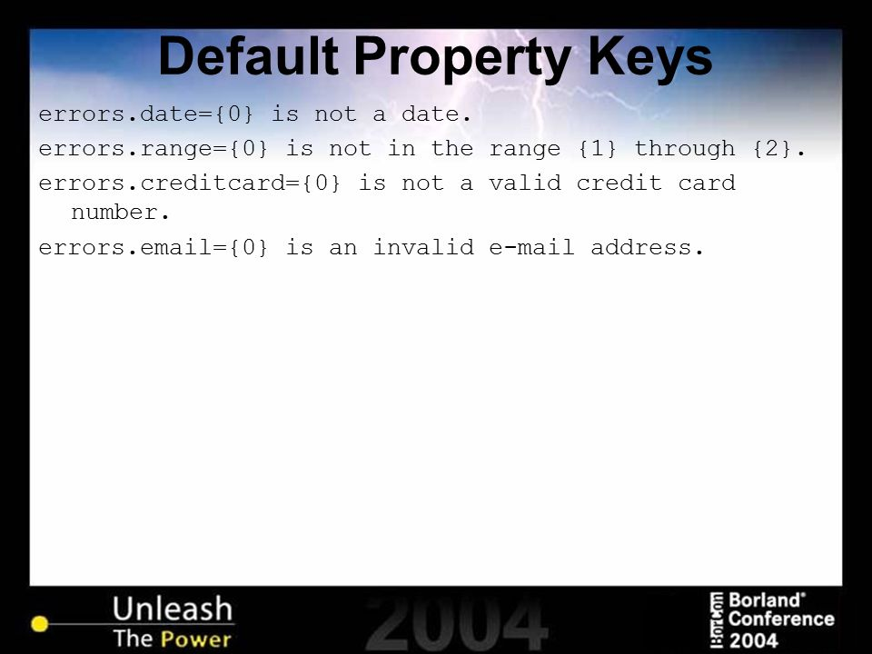 Default Property Keys errors.date={0} is not a date. errors.range={0} is not in the range {1} through {2}. errors.creditcard={0} is not a valid credit