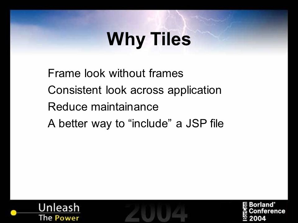 "Why Tiles Frame look without frames Consistent look across application Reduce maintainance A better way to ""include"" a JSP file"