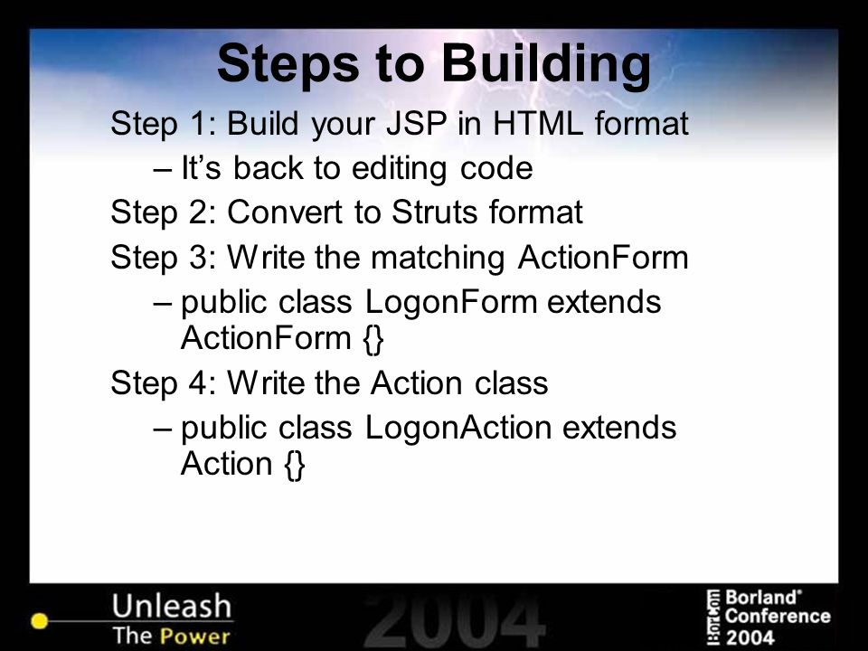 Steps to Building Step 1: Build your JSP in HTML format –It's back to editing code Step 2: Convert to Struts format Step 3: Write the matching ActionF