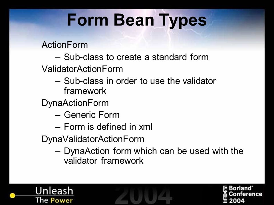 Form Bean Types ActionForm –Sub-class to create a standard form ValidatorActionForm –Sub-class in order to use the validator framework DynaActionForm