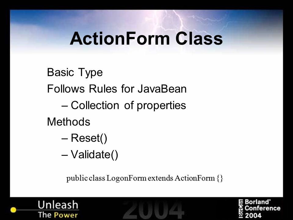 ActionForm Class Basic Type Follows Rules for JavaBean –Collection of properties Methods –Reset() –Validate() public class LogonForm extends ActionFor