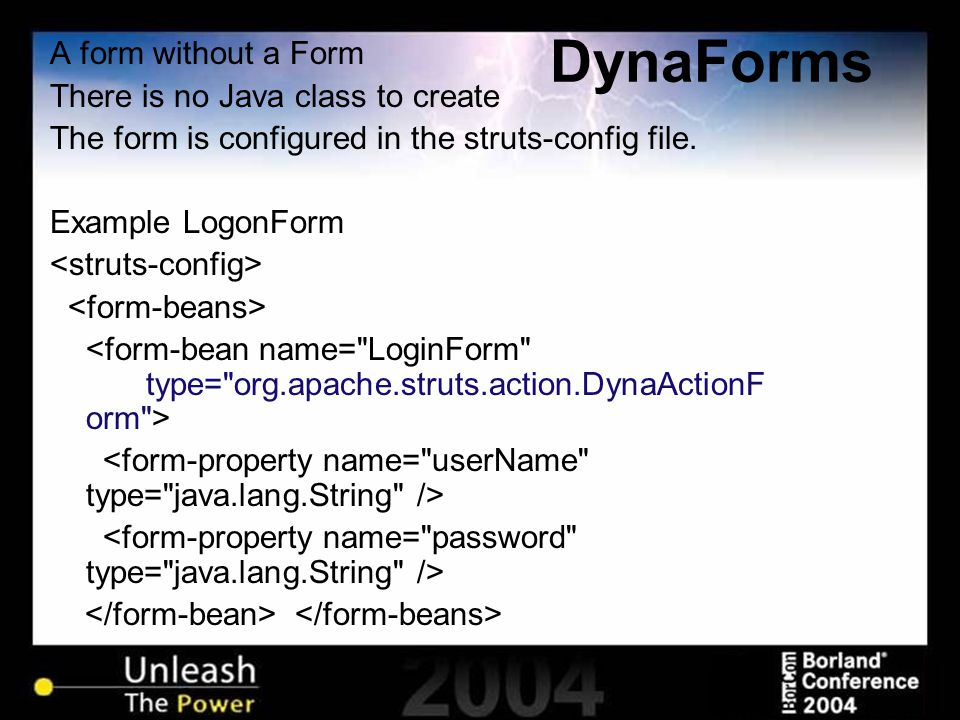 DynaForms A form without a Form There is no Java class to create The form is configured in the struts-config file. Example LogonForm