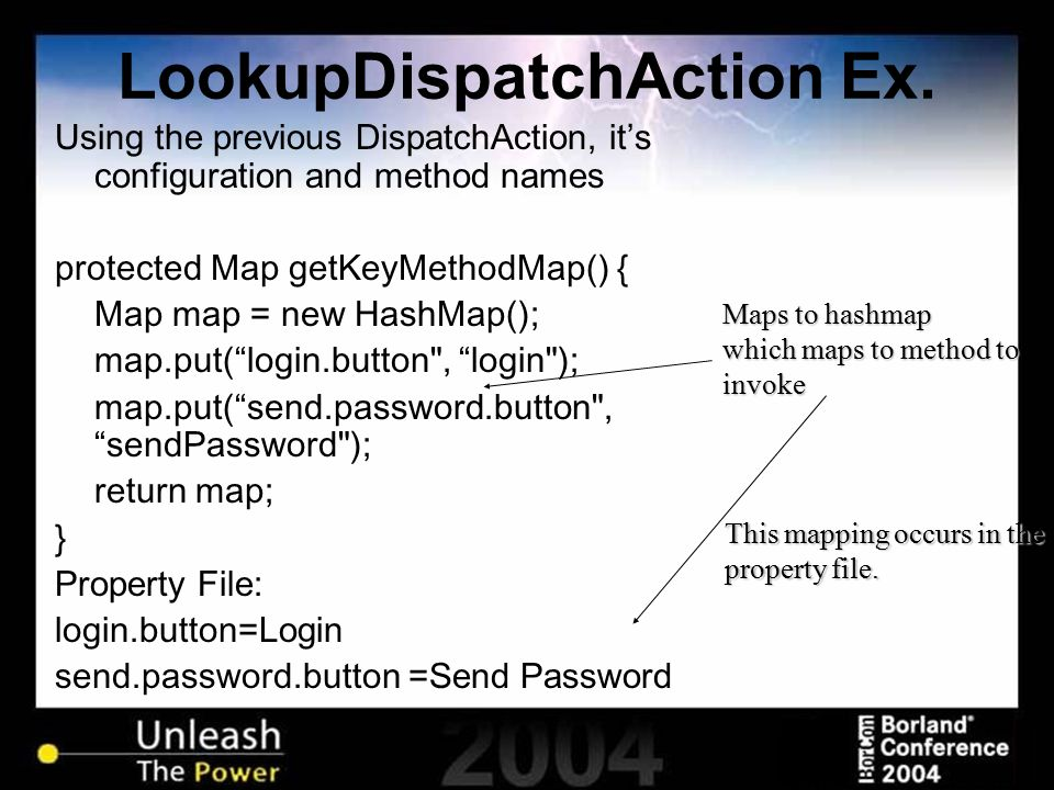 LookupDispatchAction Ex. Using the previous DispatchAction, it's configuration and method names protected Map getKeyMethodMap() { Map map = new HashMa