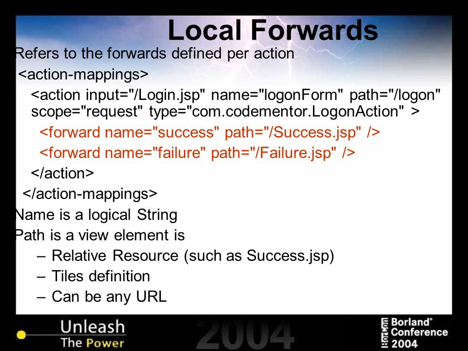 Local Forwards Refers to the forwards defined per action Name is a logical String Path is a view element is –Relative Resource (such as Success.jsp) –