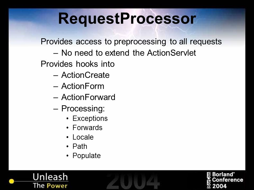 RequestProcessor Provides access to preprocessing to all requests –No need to extend the ActionServlet Provides hooks into –ActionCreate –ActionForm –