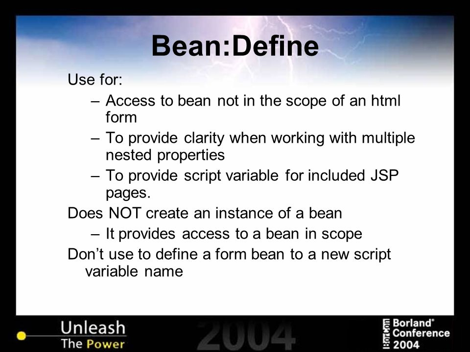 Bean:Define Use for: –Access to bean not in the scope of an html form –To provide clarity when working with multiple nested properties –To provide scr