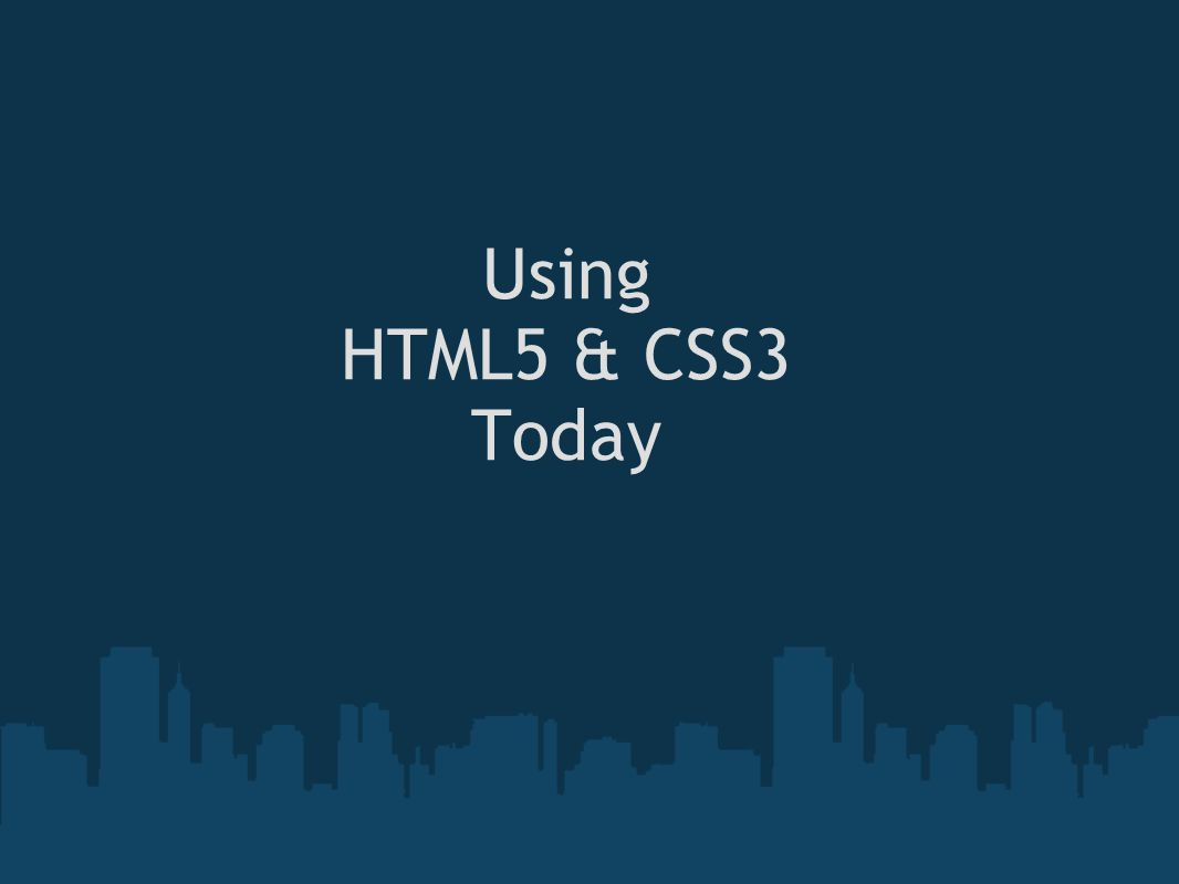 Using HTML5 & CSS3 Today