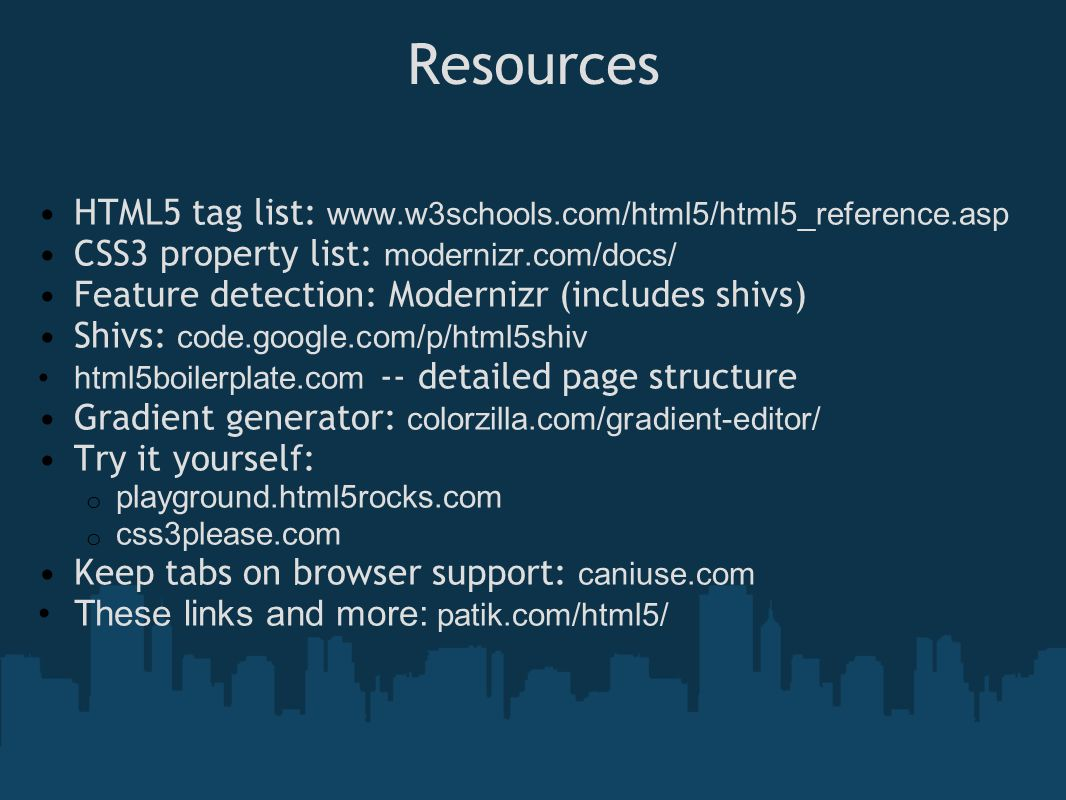 Resources HTML5 tag list: www.w3schools.com/html5/html5_reference.asp CSS3 property list: modernizr.com/docs/ Feature detection: Modernizr (includes shivs) Shivs: code.google.com/p/html5shiv html5boilerplate.com -- detailed page structure Gradient generator: colorzilla.com/gradient-editor/ Try it yourself: o playground.html5rocks.com o css3please.com Keep tabs on browser support: caniuse.com These links and more: patik.com/html5/