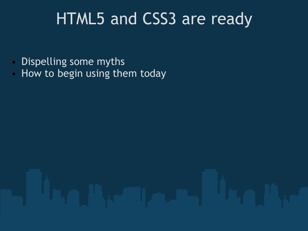 HTML5 and CSS3 are ready Dispelling some myths How to begin using them today