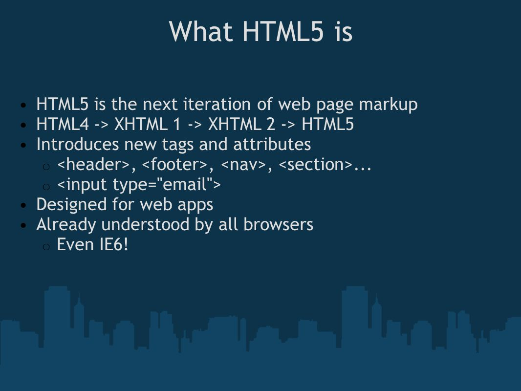 What HTML5 is HTML5 is the next iteration of web page markup HTML4 -> XHTML 1 -> XHTML 2 -> HTML5 Introduces new tags and attributes o,,,...