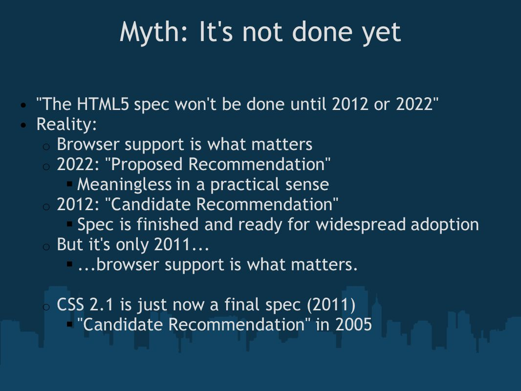 Myth: It s not done yet The HTML5 spec won t be done until 2012 or 2022 Reality: o Browser support is what matters o 2022: Proposed Recommendation  Meaningless in a practical sense o 2012: Candidate Recommendation  Spec is finished and ready for widespread adoption o But it s only 2011...