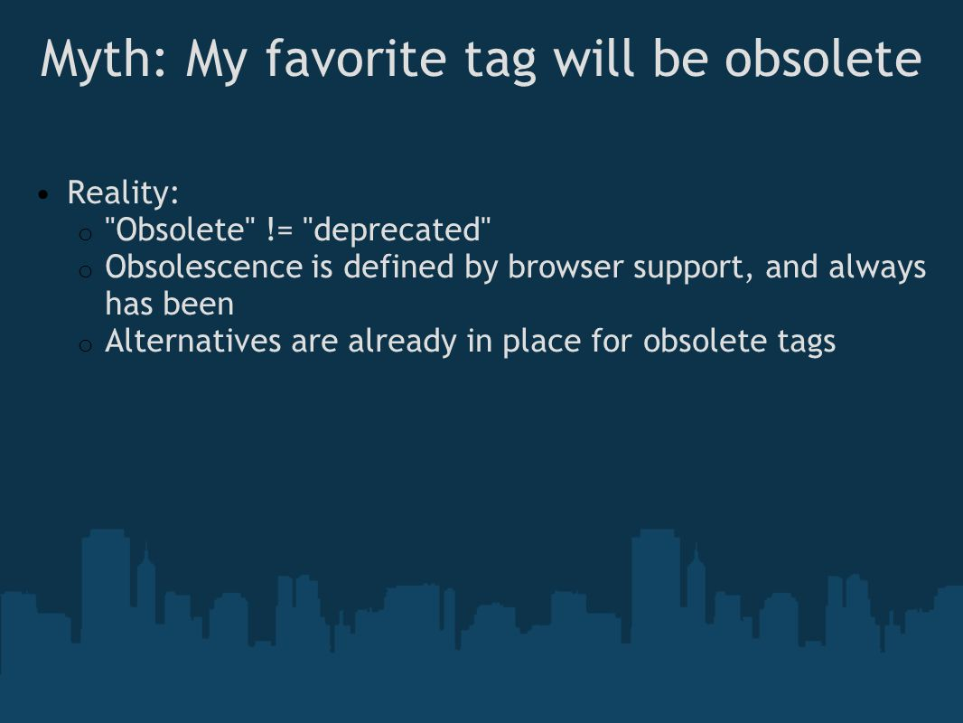 Myth: My favorite tag will be obsolete Reality: o Obsolete != deprecated o Obsolescence is defined by browser support, and always has been o Alternatives are already in place for obsolete tags