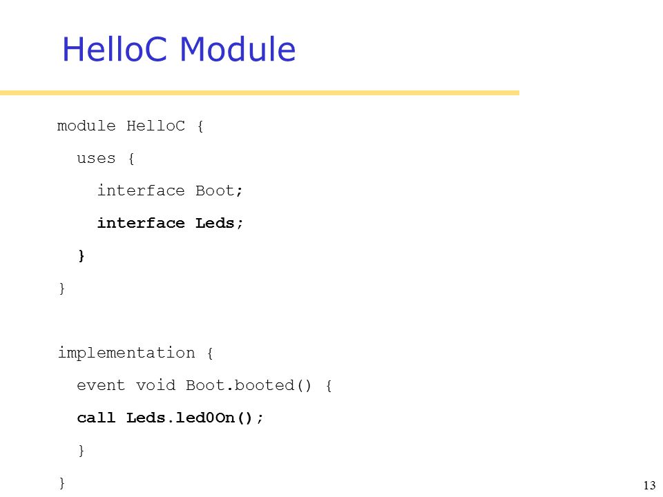 13 HelloC Module module HelloC { uses { interface Boot; interface Leds; } implementation { event void Boot.booted() { call Leds.led0On(); }