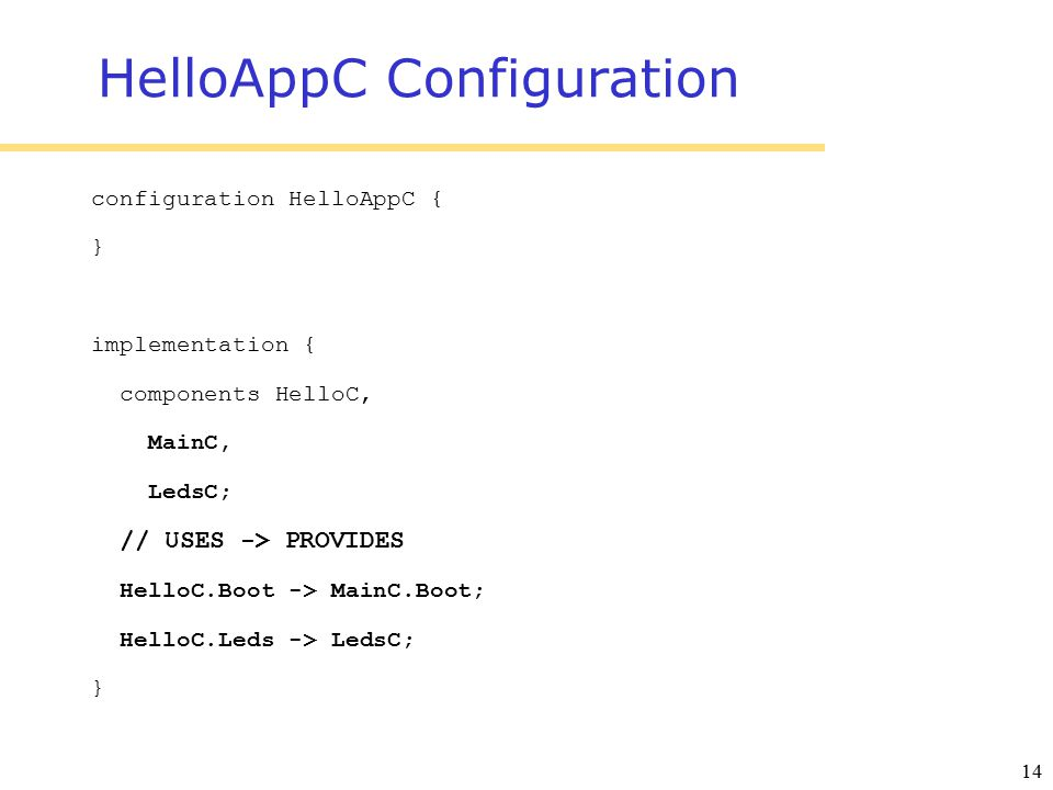 14 HelloAppC Configuration configuration HelloAppC { } implementation { components HelloC, MainC, LedsC; // USES -> PROVIDES HelloC.Boot -> MainC.Boot; HelloC.Leds -> LedsC; }