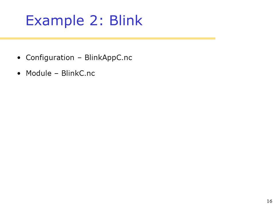 16 Example 2: Blink Configuration – BlinkAppC.nc Module – BlinkC.nc