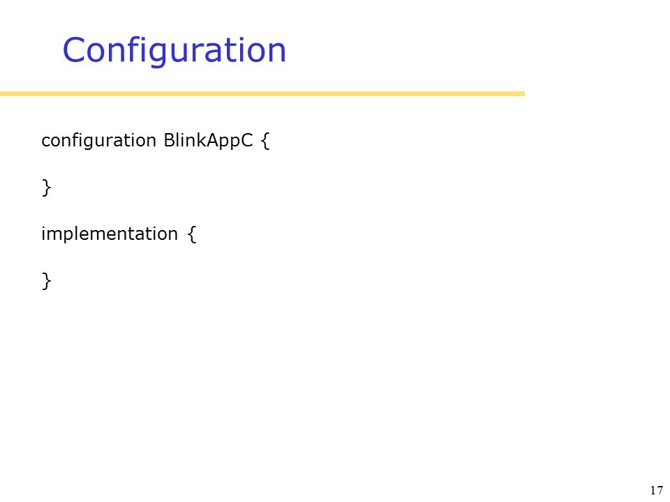 17 Configuration configuration BlinkAppC { } implementation { }