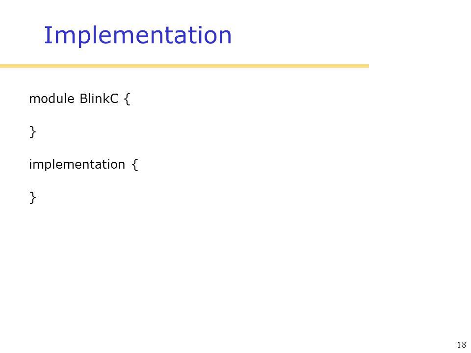 18 Implementation module BlinkC { } implementation { }