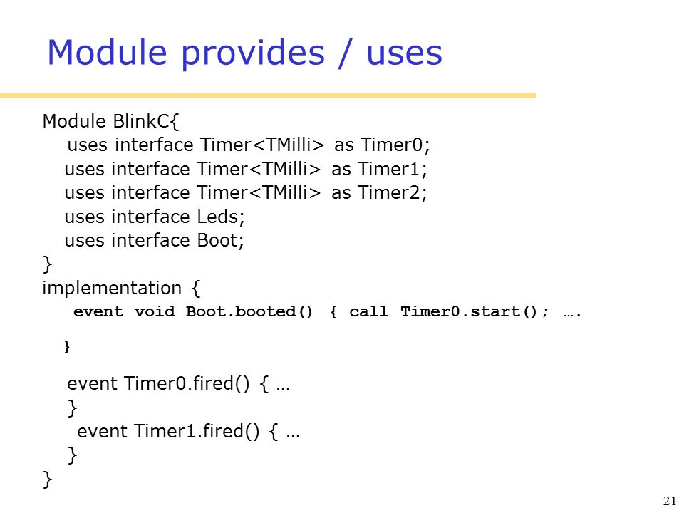 21 Module provides / uses Module BlinkC{ uses interface Timer as Timer0; uses interface Timer as Timer1; uses interface Timer as Timer2; uses interface Leds; uses interface Boot; } implementation { event void Boot.booted() { call Timer0.start(); ….