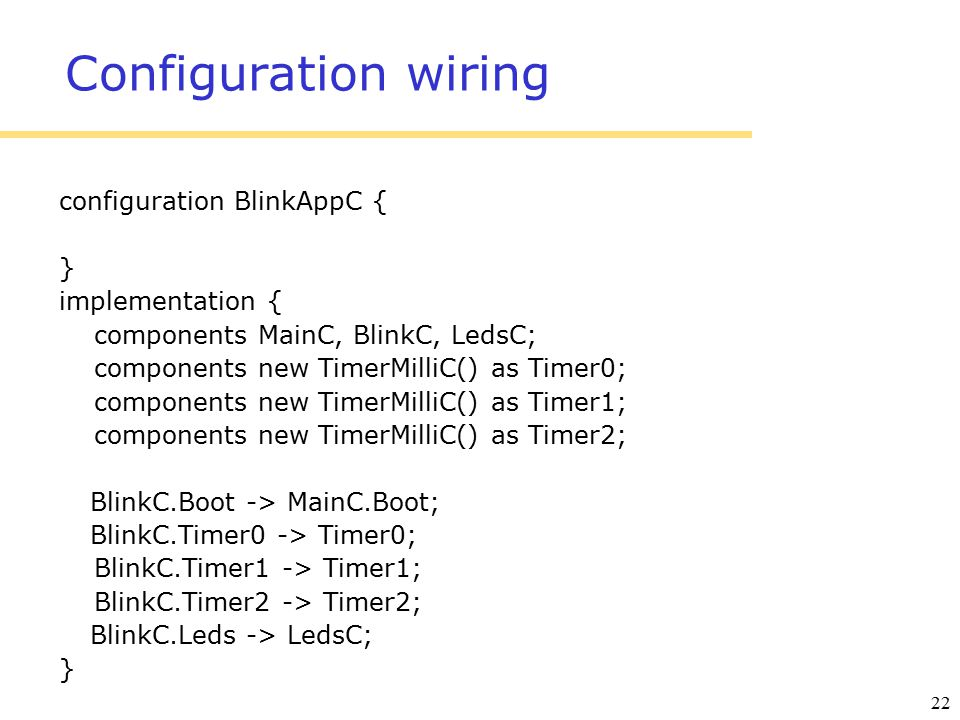 22 Configuration wiring configuration BlinkAppC { } implementation { components MainC, BlinkC, LedsC; components new TimerMilliC() as Timer0; componen