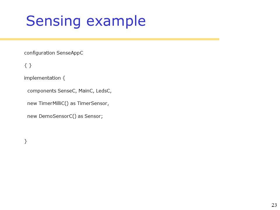 23 Sensing example configuration SenseAppC { } implementation { components SenseC, MainC, LedsC, new TimerMilliC() as TimerSensor, new DemoSensorC() as Sensor; }