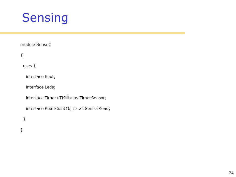 24 Sensing module SenseC { uses { interface Boot; interface Leds; interface Timer as TimerSensor; interface Read as SensorRead; }
