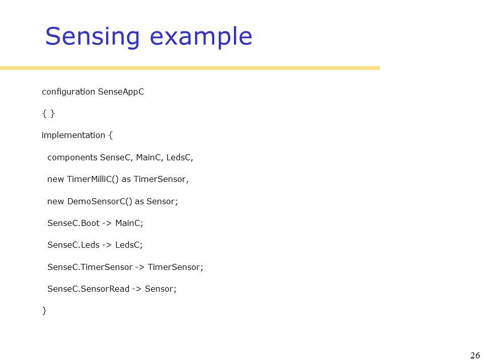 26 Sensing example configuration SenseAppC { } implementation { components SenseC, MainC, LedsC, new TimerMilliC() as TimerSensor, new DemoSensorC() as Sensor; SenseC.Boot -> MainC; SenseC.Leds -> LedsC; SenseC.TimerSensor -> TimerSensor; SenseC.SensorRead -> Sensor; }